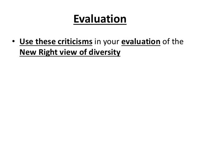 Evaluation • Use these criticisms in your evaluation of the New Right view of diversity