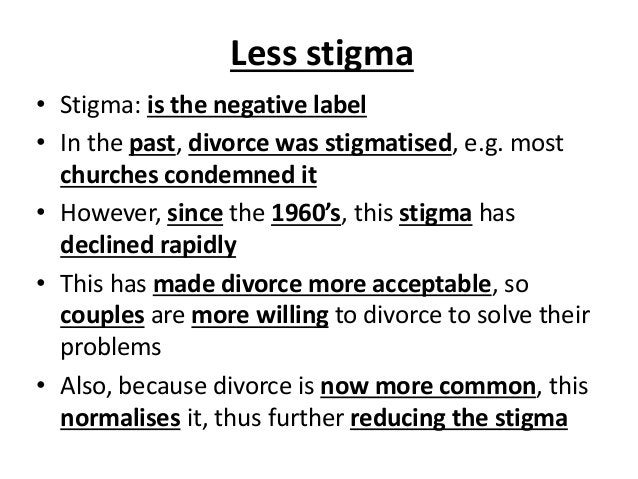 Less stigma • Stigma: is the negative label • In the past, divorce was stigmatised, e.g. most churches condemned it • Howe...