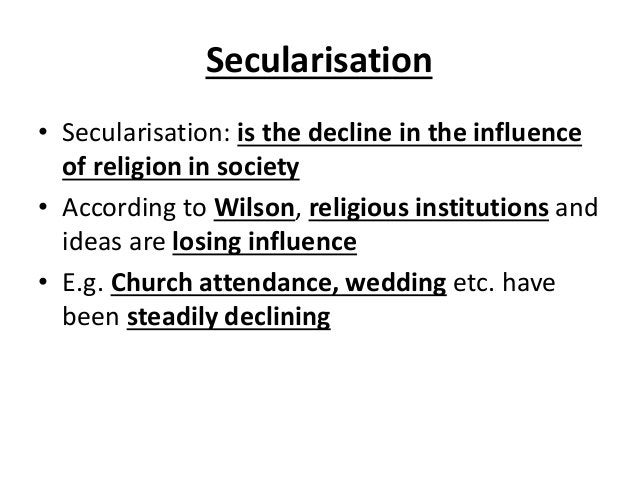 Secularisation • Secularisation: is the decline in the influence of religion in society • According to Wilson, religious i...