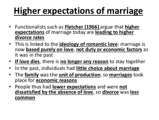 Higher expectations of marriage • Functionalists such as Fletcher (1966) argue that higher expectations of marriage today ...