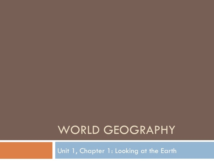 WORLD GEOGRAPHY Unit 1, Chapter 1: Looking at the Earth