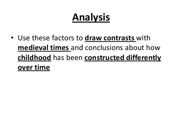 Analysis • Use these factors to draw contrasts with medieval times and conclusions about how childhood has been constructe...