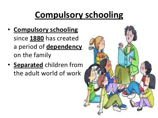 Compulsory schooling • Compulsory schooling since 1880 has created a period of dependency on the family • Separated childr...
