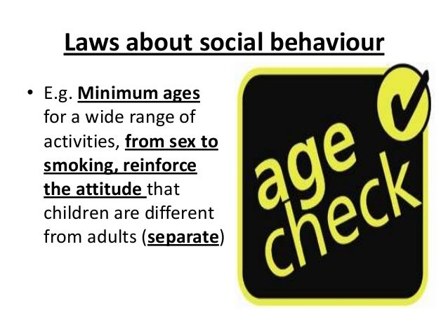Laws about social behaviour • E.g. Minimum ages for a wide range of activities, from sex to smoking, reinforce the attitud...