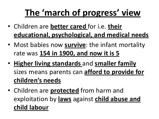 The 'march of progress' view • Children are better cared for i.e. their educational, psychological, and medical needs • Mo...