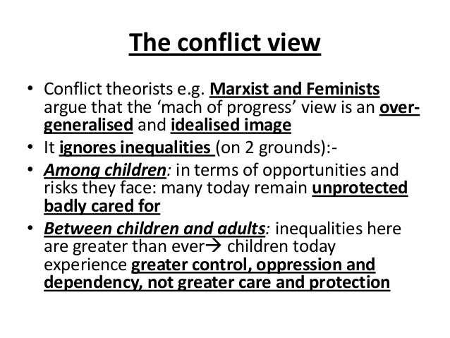 The conflict view • Conflict theorists e.g. Marxist and Feminists argue that the 'mach of progress' view is an over- gener...