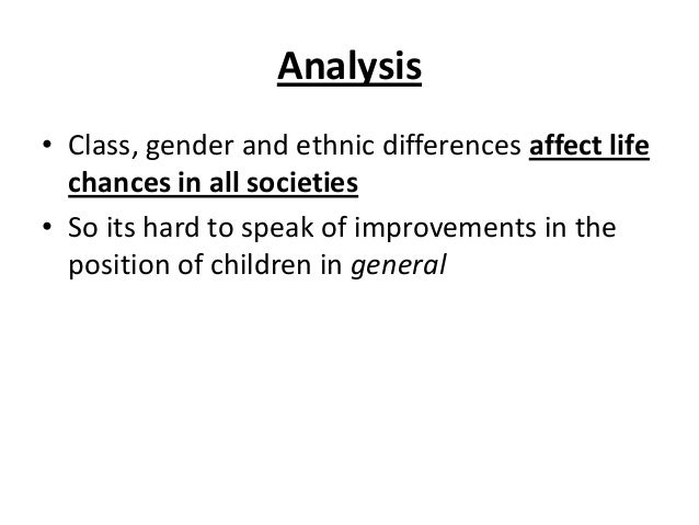 Analysis • Class, gender and ethnic differences affect life chances in all societies • So its hard to speak of improvement...