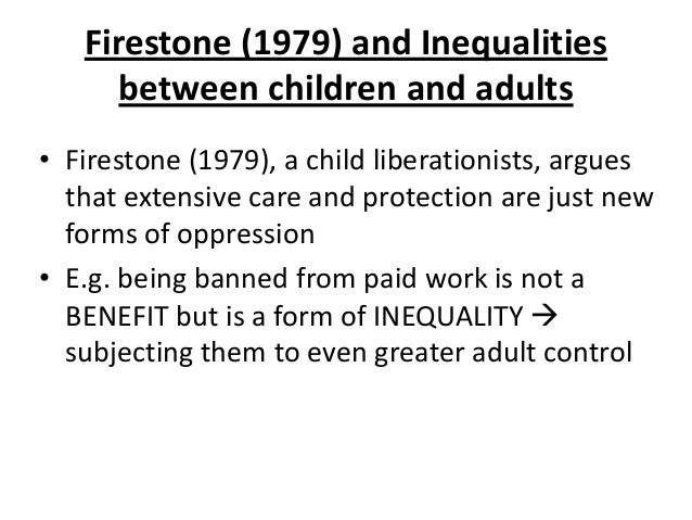 Firestone (1979) and Inequalities between children and adults • Firestone (1979), a child liberationists, argues that exte...