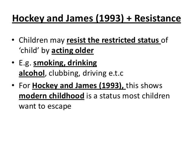 Hockey and James (1993) + Resistance • Children may resist the restricted status of 'child' by acting older • E.g. smoking...