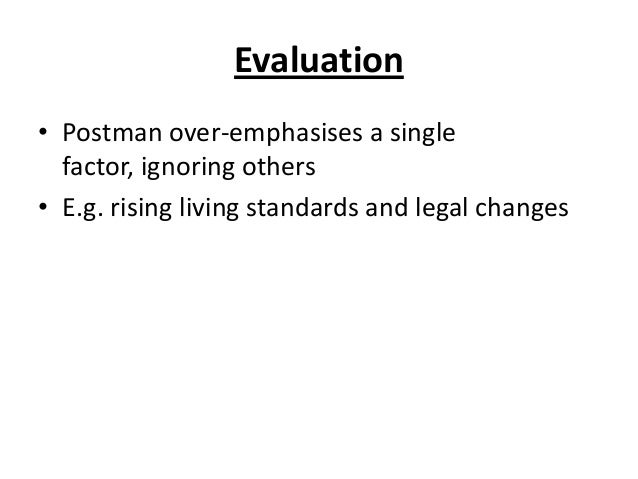 Evaluation • Postman over-emphasises a single factor, ignoring others • E.g. rising living standards and legal changes