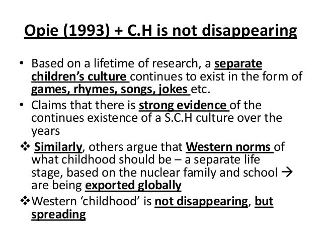 Opie (1993) + C.H is not disappearing • Based on a lifetime of research, a separate children's culture continues to exist ...