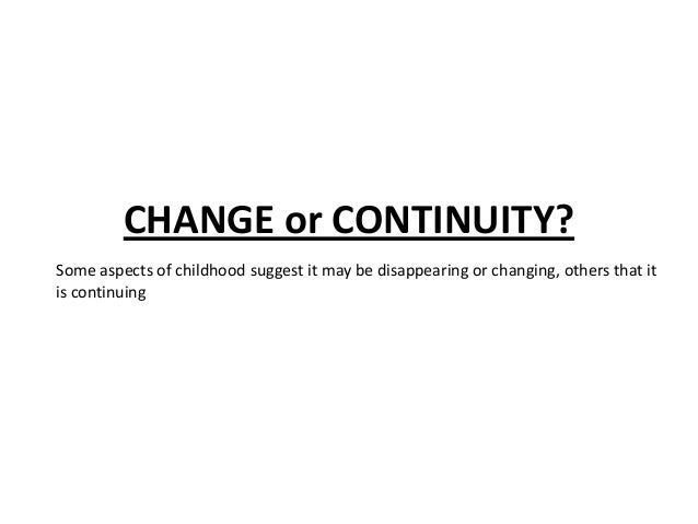 CHANGE or CONTINUITY? Some aspects of childhood suggest it may be disappearing or changing, others that it is continuing
