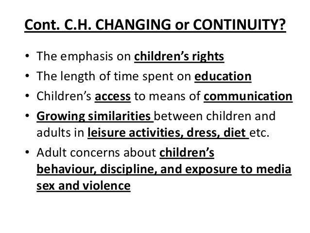 Cont. C.H. CHANGING or CONTINUITY? • The emphasis on children's rights • The length of time spent on education • Children'...