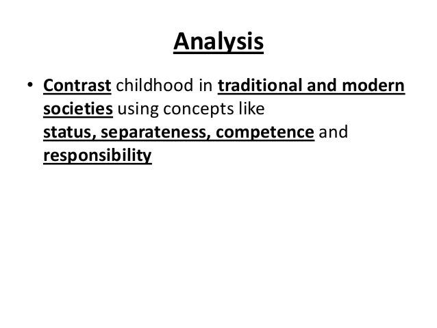Analysis • Contrast childhood in traditional and modern societies using concepts like status, separateness, competence and...
