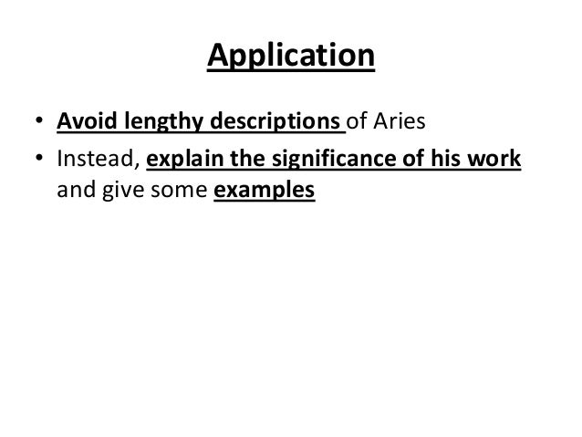 Application • Avoid lengthy descriptions of Aries • Instead, explain the significance of his work and give some examples