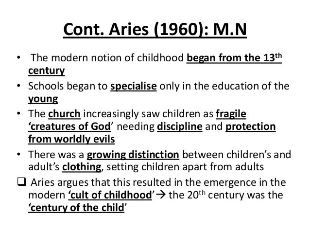 Cont. Aries (1960): M.N • The modern notion of childhood began from the 13th century • Schools began to specialise only in...