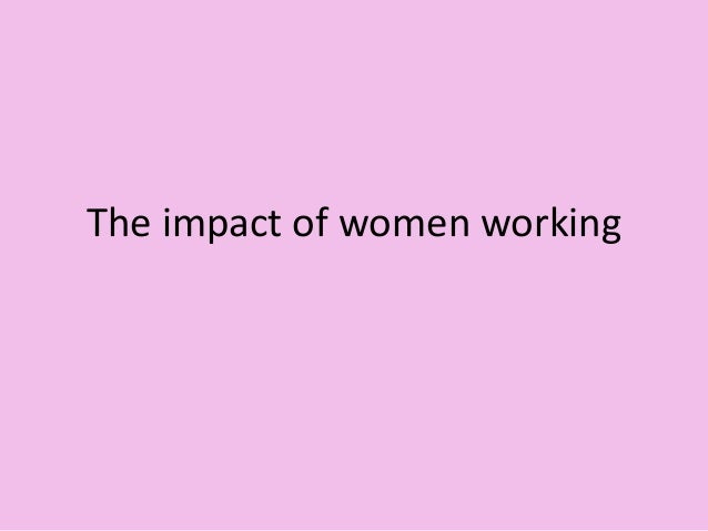 The impact of women working