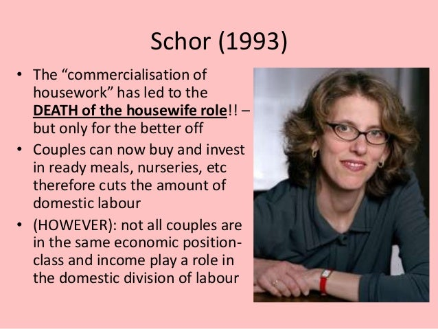 """Schor (1993) • The """"commercialisation of housework"""" has led to the DEATH of the housewife role!! – but only for the better..."""