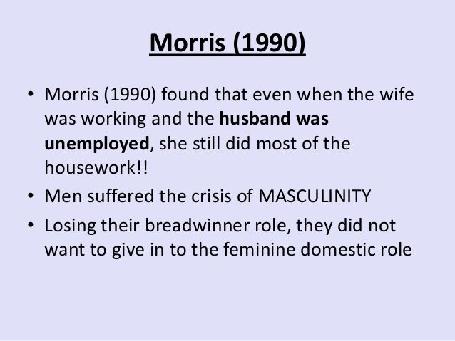 Morris (1990) • Morris (1990) found that even when the wife was working and the husband was unemployed, she still did most...