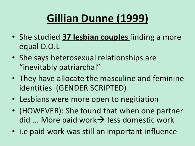 Gillian Dunne (1999) • She studied 37 lesbian couples finding a more equal D.O.L • She says heterosexual relationships are...