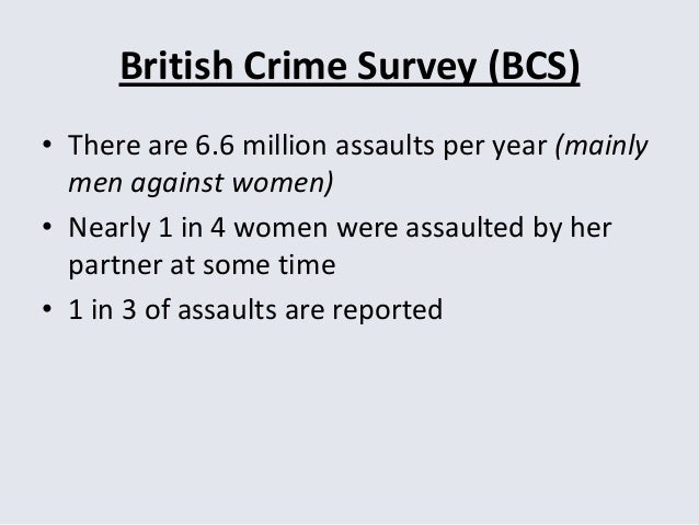 British Crime Survey (BCS) • There are 6.6 million assaults per year (mainly men against women) • Nearly 1 in 4 women were...