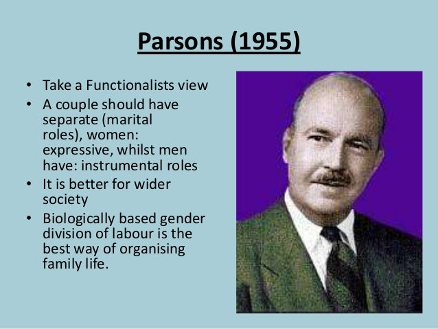 Parsons (1955) • Take a Functionalists view • A couple should have separate (marital roles), women: expressive, whilst men...