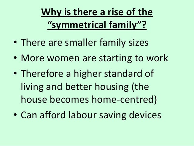 """Why is there a rise of the """"symmetrical family""""? • There are smaller family sizes • More women are starting to work • Ther..."""