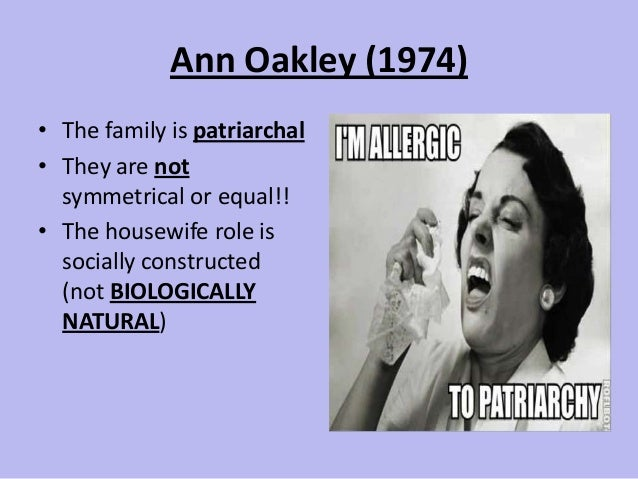 Ann Oakley (1974) • The family is patriarchal • They are not symmetrical or equal!! • The housewife role is socially const...