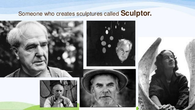Someone who creates sculptures called Sculptor.