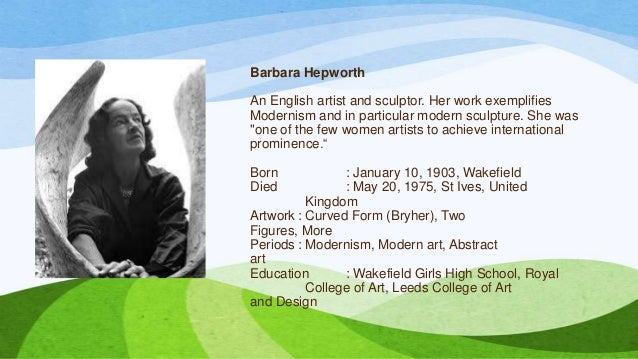 Barbara Hepworth An English artist and sculptor. Her work exemplifies Modernism and in particular modern sculpture. She wa...