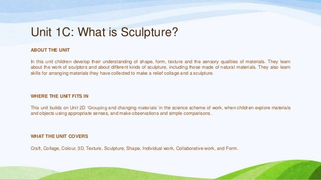 Unit 1C: What is Sculpture? ABOUT THE UNIT In this unit children develop their understanding of shape, form, texture and t...