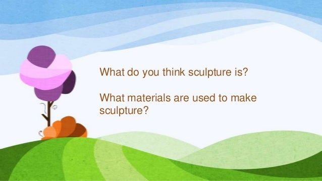 What do you think sculpture is? What materials are used to make sculpture?