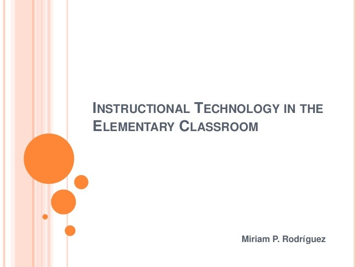 Instructional Technology in the Elementary Classroom<br />Miriam P. Rodríguez<br />
