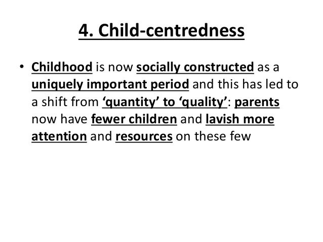 4. Child-centredness • Childhood is now socially constructed as a uniquely important period and this has led to a shift fr...
