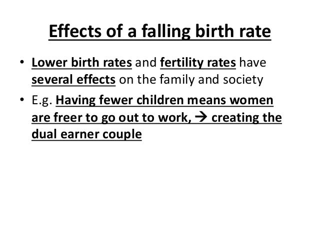 Effects of a falling birth rate • Lower birth rates and fertility rates have several effects on the family and society • E...