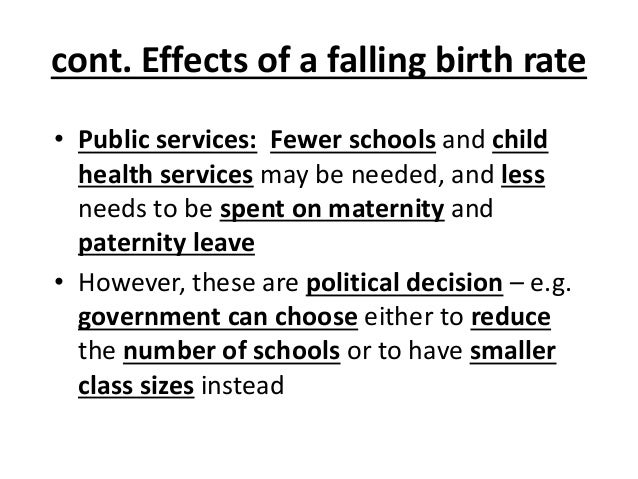 cont. Effects of a falling birth rate • Public services: Fewer schools and child health services may be needed, and less n...