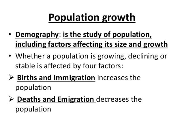 Population growth • Demography: is the study of population, including factors affecting its size and growth • Whether a po...