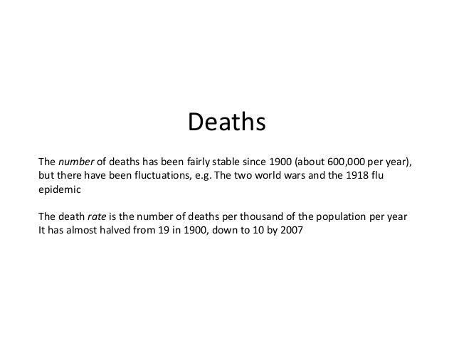 Deaths The number of deaths has been fairly stable since 1900 (about 600,000 per year), but there have been fluctuations, ...