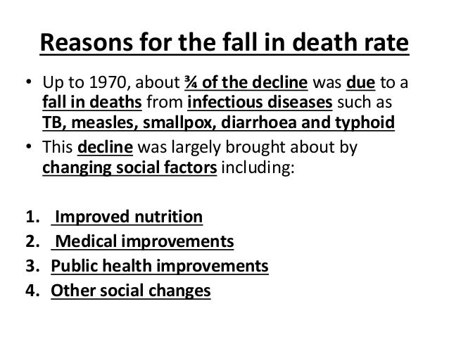 Reasons for the fall in death rate • Up to 1970, about ¾ of the decline was due to a fall in deaths from infectious diseas...