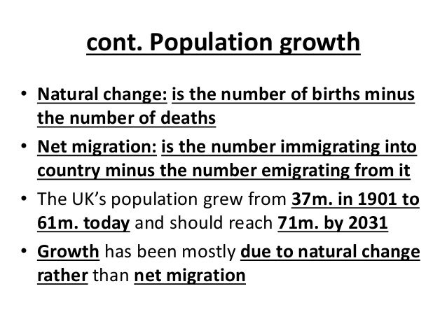 cont. Population growth • Natural change: is the number of births minus the number of deaths • Net migration: is the numbe...