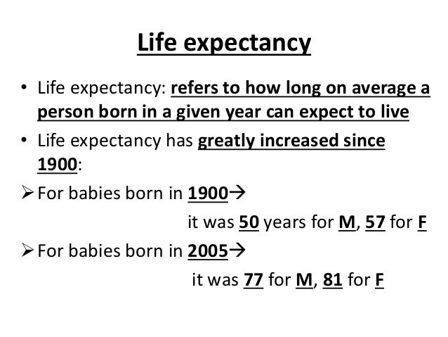 Life expectancy • Life expectancy: refers to how long on average a person born in a given year can expect to live • Life e...