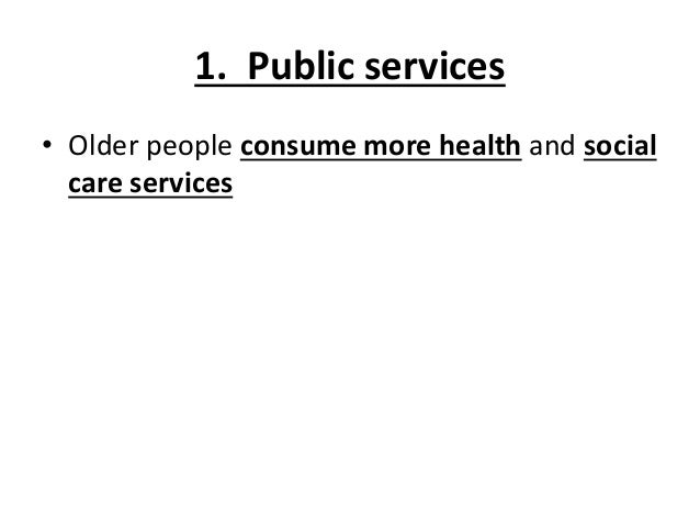 1. Public services • Older people consume more health and social care services