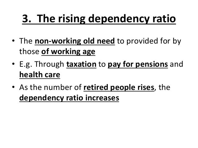 3. The rising dependency ratio • The non-working old need to provided for by those of working age • E.g. Through taxation ...