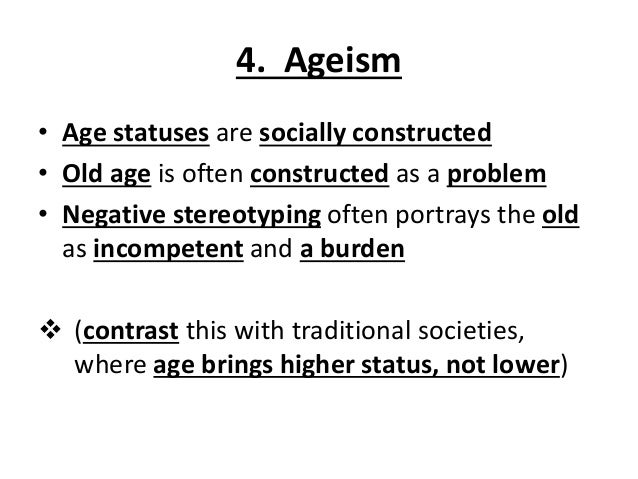 4. Ageism • Age statuses are socially constructed • Old age is often constructed as a problem • Negative stereotyping ofte...