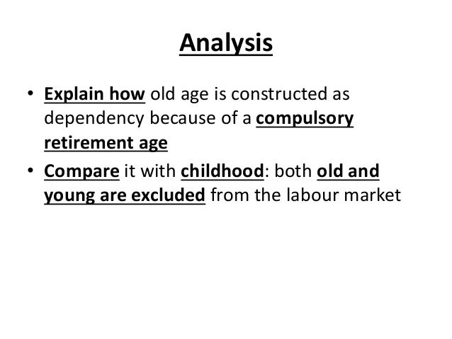 Analysis • Explain how old age is constructed as dependency because of a compulsory retirement age • Compare it with child...