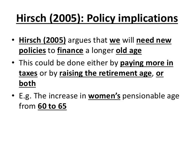 Hirsch (2005): Policy implications • Hirsch (2005) argues that we will need new policies to finance a longer old age • Thi...