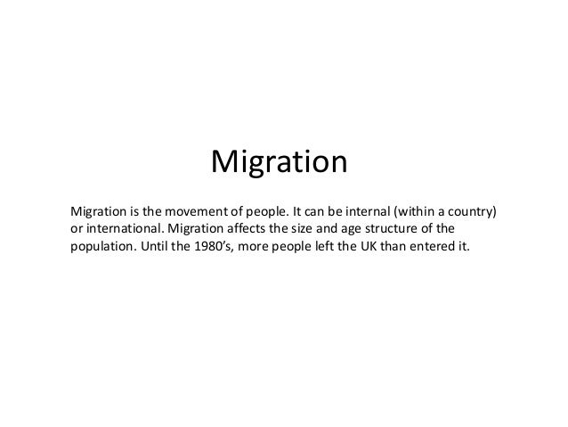 Migration Migration is the movement of people. It can be internal (within a country) or international. Migration affects t...