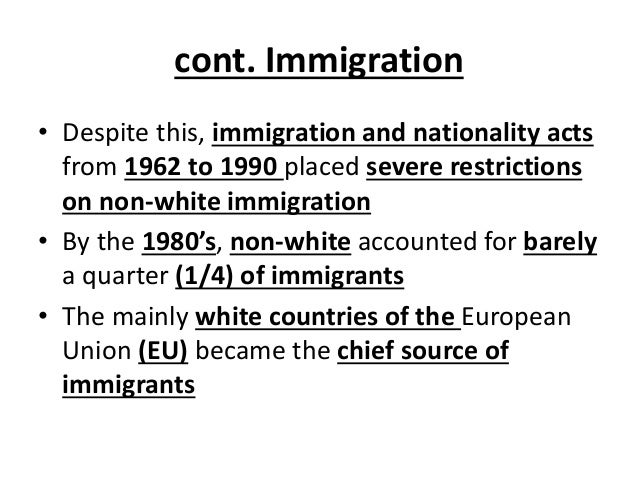 cont. Immigration • Despite this, immigration and nationality acts from 1962 to 1990 placed severe restrictions on non-whi...