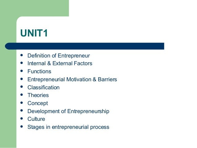 UNIT1  Definition of Entrepreneur  Internal & External Factors  Functions  Entrepreneurial Motivation & Barriers  Cla...
