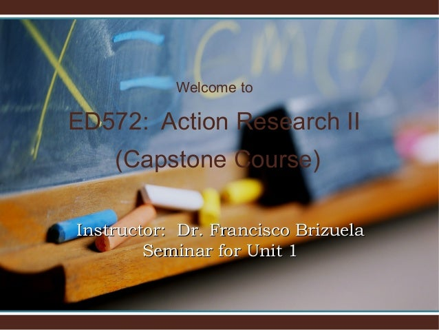 Welcome to ED572: Action Research II (Capstone Course) Instructor: Dr. Francisco BrizuelaInstructor: Dr. Francisco Brizuel...